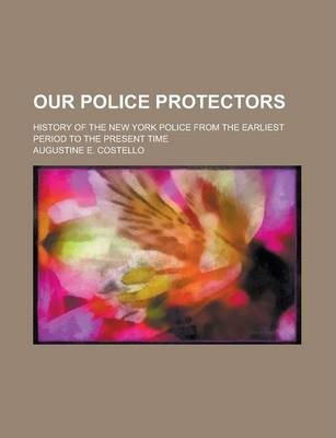Our Police Protectors; History of the New York Police from the Earliest Period to the Present Time