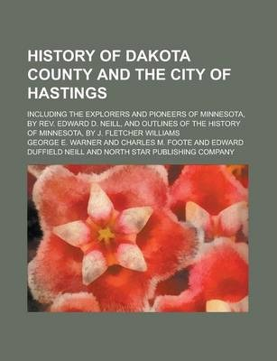 History of Dakota County and the City of Hastings; Including the Explorers and Pioneers of Minnesota, by REV. Edward D. Neill, and Outlines of the History of Minnesota, by J. Fletcher Williams