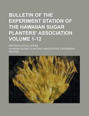 Bulletin of the Experiment Station of the Hawaiian Sugar Planters' Association; Entomological Series Volume 1-12