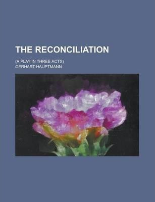 The Reconciliation; (A Play in Three Acts)