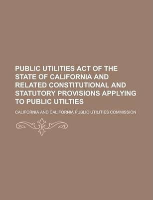 Public Utilities Act of the State of California and Related Constitutional and Statutory Provisions Applying to Public Utilties