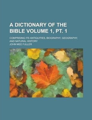 A Dictionary of the Bible; Comprising Its Antiquities, Biography, Geography, and Natural History Volume 1, PT. 1