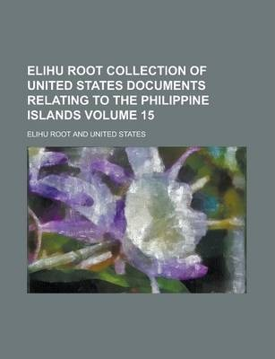 Elihu Root Collection of United States Documents Relating to the Philippine Islands Volume 15