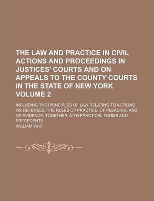 The Law and Practice in Civil Actions and Proceedings in Justices' Courts and on Appeals to the County Courts in the State of New York; Including the Principles of Law Relating to Actions or Defenses; The Rules of Practice, of Volume 2