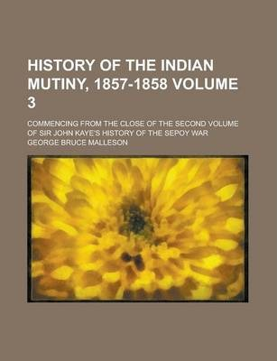 History of the Indian Mutiny, 1857-1858; Commencing from the Close of the Second Volume of Sir John Kaye's History of the Sepoy War Volume 3