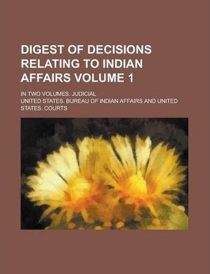 Digest of Decisions Relating to Indian Affairs; In Two Volumes. Judicial Volume 1