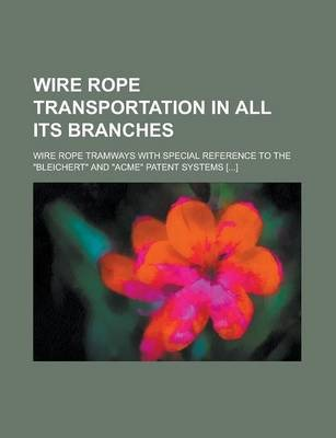 Wire Rope Transportation in All Its Branches; Wire Rope Tramways with Special Reference to the Bleichert and Acme Patent Systems [...]