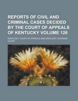 Reports of Civil and Criminal Cases Decided by the Court of Appeals of Kentucky Volume 126