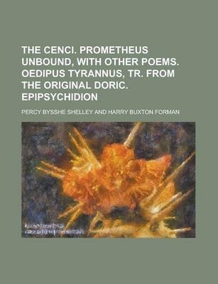 The Cenci. Prometheus Unbound, with Other Poems. Oedipus Tyrannus, Tr. from the Original Doric. Epipsychidion