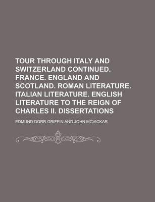 Tour Through Italy and Switzerland Continued. France. England and Scotland. Roman Literature. Italian Literature. English Literature to the Reign of Charles II. Dissertations
