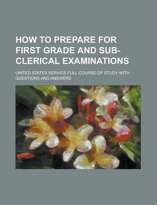 How to Prepare for First Grade and Sub-Clerical Examinations; United States Service Full Course of Study with Questions and Answers