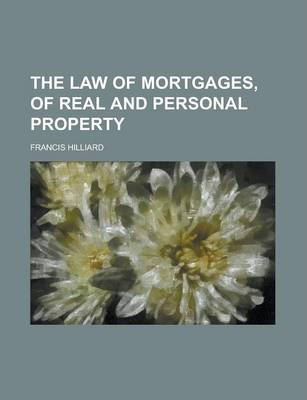 The Law of Mortgages, of Real and Personal Property