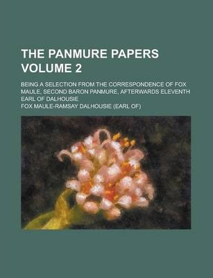 The Panmure Papers; Being a Selection from the Correspondence of Fox Maule, Second Baron Panmure, Afterwards Eleventh Earl of Dalhousie Volume 2