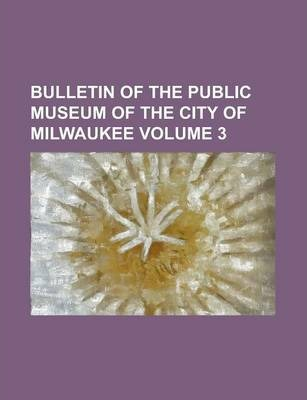 Bulletin of the Public Museum of the City of Milwaukee Volume 3