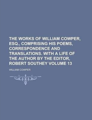The Works of William Cowper, Esq., Comprising His Poems, Correspondence and Translations. with a Life of the Author by the Editor, Robert Southey Volume 13