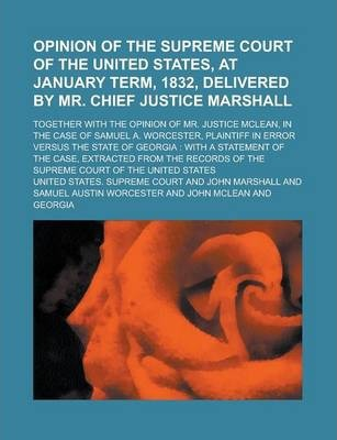 Opinion of the Supreme Court of the United States, at January Term, 1832, Delivered by Mr. Chief Justice Marshall; Together with the Opinion of Mr. Justice McLean, in the Case of Samuel A. Worcester, Plaintiff in Error Versus the State of