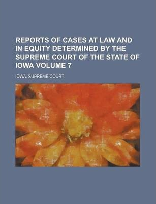 Reports of Cases at Law and in Equity Determined by the Supreme Court of the State of Iowa Volume 7