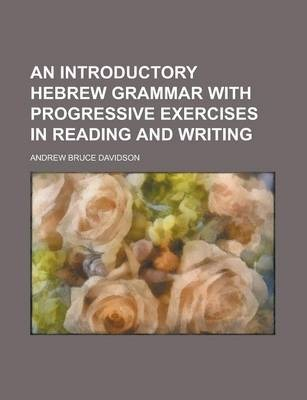 An Introductory Hebrew Grammar with Progressive Exercises in Reading and Writing