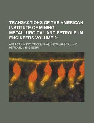 Transactions of the American Institute of Mining, Metallurgical and Petroleum Engineers Volume 21