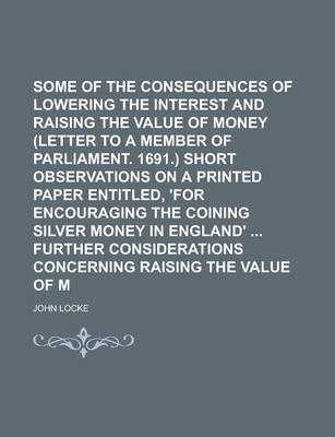 Some Considerations of the Consequences of Lowering the Interest and Raising the Value of Money (Letter to a Member of Parliament. 1691.) Short Observations on a Printed Paper Entitled, 'For Encouraging the Coining Silver Money in