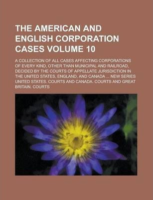 The American and English Corporation Cases; A Collection of All Cases Affecting Corporations of Every Kind, Other Than Municipal and Railroad, Decided by the Courts of Appellate Jurisdiction in the United States, England, and Volume 10