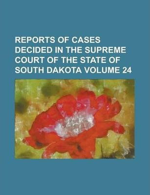 Reports of Cases Decided in the Supreme Court of the State of South Dakota Volume 24