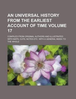 An Universal History from the Earliest Account of Time; Compiled from Original Authors and Illustrated with Maps, Cuts, Notes Etc. with a General Index to the Whole Volume 17