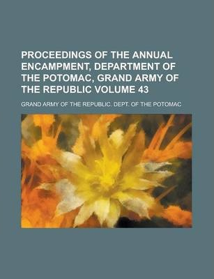 Proceedings of the Annual Encampment, Department of the Potomac, Grand Army of the Republic Volume 43