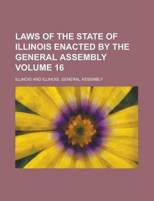 Laws of the State of Illinois Enacted by the General Assembly Volume 16