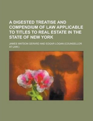 A Digested Treatise and Compendium of Law Applicable to Titles to Real Estate in the State of New York