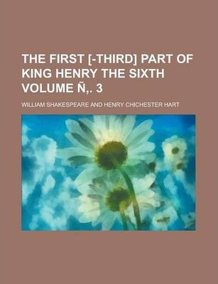 The First [-Third] Part of King Henry the Sixth Volume N . 3