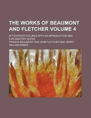 The Works of Beaumont and Fletcher; In Fourteen Volumes with an Introduction and Explanatory Notes Volume 4