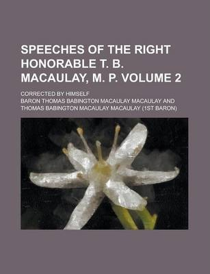Speeches of the Right Honorable T. B. Macaulay, M. P; Corrected by Himself Volume 2