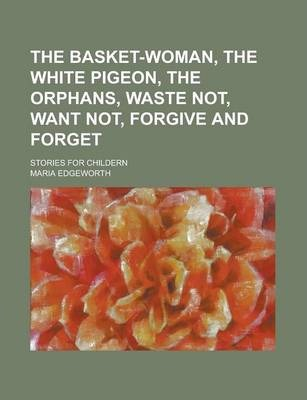 The Basket-Woman, the White Pigeon, the Orphans, Waste Not, Want Not, Forgive and Forget; Stories for Childern