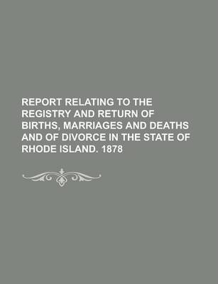 Report Relating to the Registry and Return of Births, Marriages and Deaths and of Divorce in the State of Rhode Island. 1878