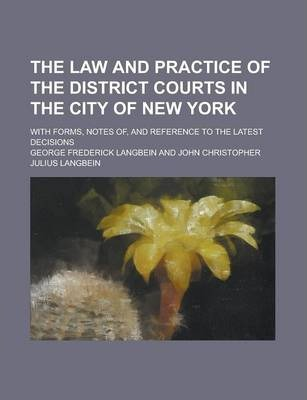The Law and Practice of the District Courts in the City of New York; With Forms, Notes Of, and Reference to the Latest Decisions