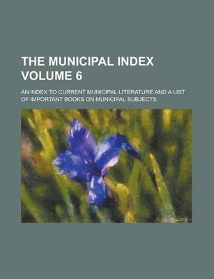 The Municipal Index; An Index to Current Municipal Literature and a List of Important Books on Municipal Subjects Volume 6