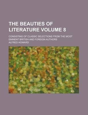The Beauties of Literature; Consisting of Classic Selections from the Most Eminent British and Foreign Authors Volume 8