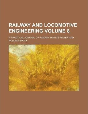 Railway and Locomotive Engineering; A Practical Journal of Railway Motive Power and Rolling Stock Volume 8