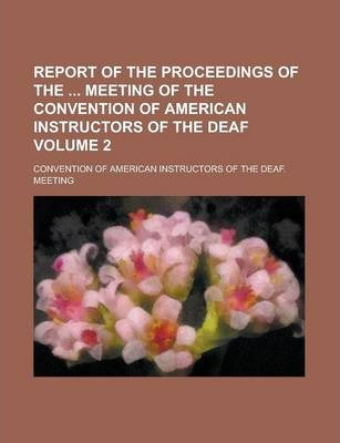 Report of the Proceedings of the Meeting of the Convention of American Instructors of the Deaf Volume 2