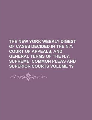 The New York Weekly Digest of Cases Decided in the N.Y. Court of Appeals, and General Terms of the N.Y. Supreme, Common Pleas and Superior Courts Volume 19