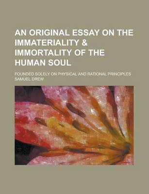 An Original Essay on the Immateriality & Immortality of the Human Soul; Founded Solely on Physical and Rational Principles
