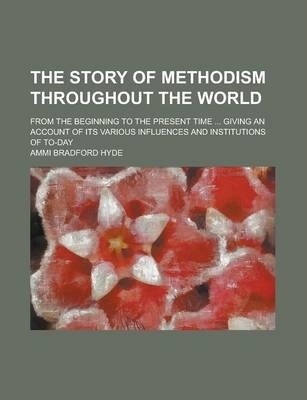 The Story of Methodism Throughout the World; From the Beginning to the Present Time ... Giving an Account of Its Various Influences and Institutions of To-Day