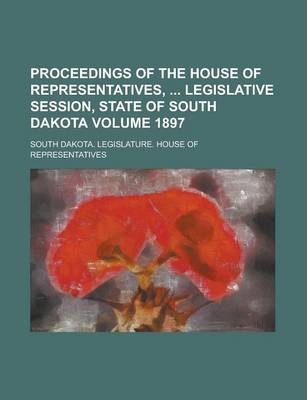 Proceedings of the House of Representatives, Legislative Session, State of South Dakota Volume 1897