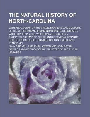 The Natural History of North-Carolina; With an Account of the Trade, Manners, and Customs of the Christian and Indian Inhabitants. Illustrated with Copper-Plates, Whereon Are Curiously Engraved the Map of the Country, Several Strange