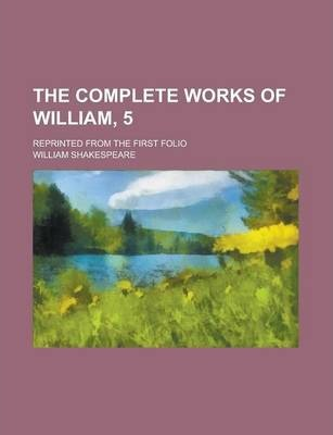 The Complete Works of William, 5; Reprinted from the First Folio