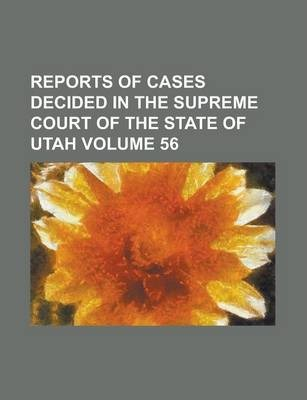 Reports of Cases Decided in the Supreme Court of the State of Utah Volume 56