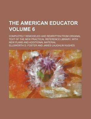 The American Educator; Completely Remodeled and Rewritten from Original Text of the New Practical Reference Library, with New Plans and Additional Material Volume 6