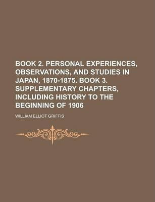 Book 2. Personal Experiences, Observations, and Studies in Japan, 1870-1875. Book 3. Supplementary Chapters, Including History to the Beginning of 1906
