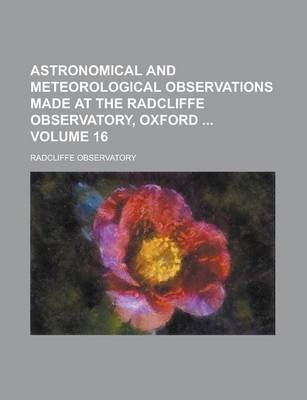 Astronomical and Meteorological Observations Made at the Radcliffe Observatory, Oxford Volume 16